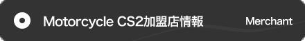モーターサイクル CS2加盟店情報